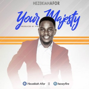 Hezekiah Afor - Your Majesty